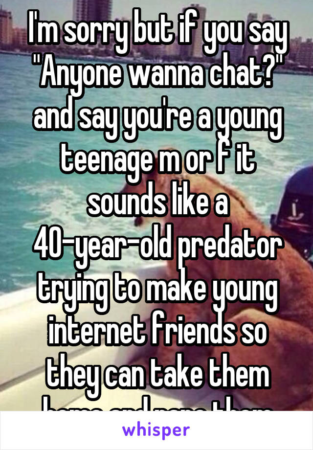 "I'm sorry but if you say ""Anyone wanna chat?"" and say you're a young teenage m or f it sounds like a 40-year-old predator trying to make young internet friends so they can take them home and rape them"