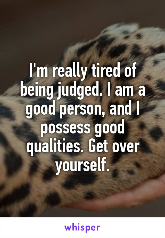 I'm really tired of being judged. I am a good person, and I possess good qualities. Get over yourself.