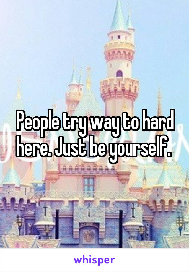 People try way to hard here. Just be yourself.