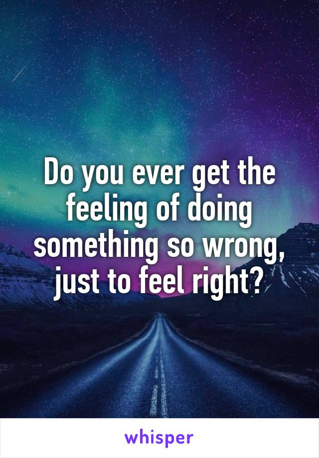 Do you ever get the feeling of doing something so wrong, just to feel right?