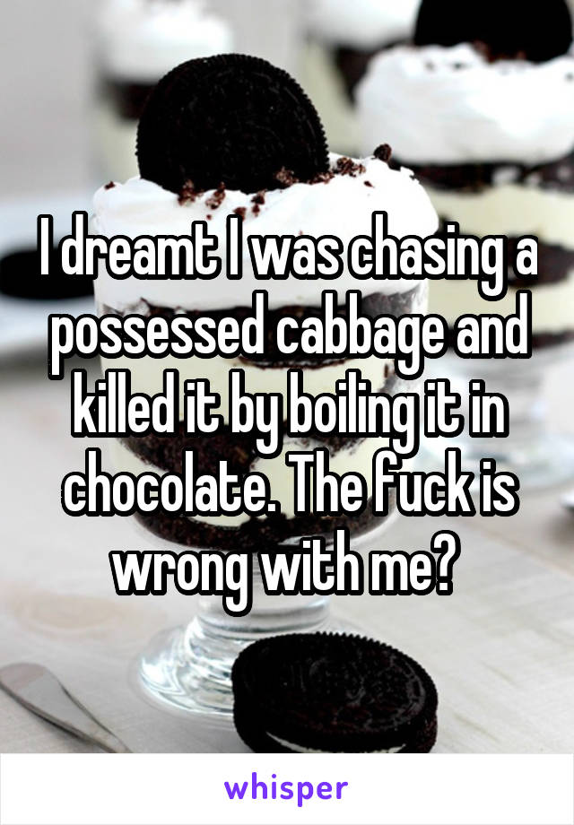 I dreamt I was chasing a possessed cabbage and killed it by boiling it in chocolate. The fuck is wrong with me?