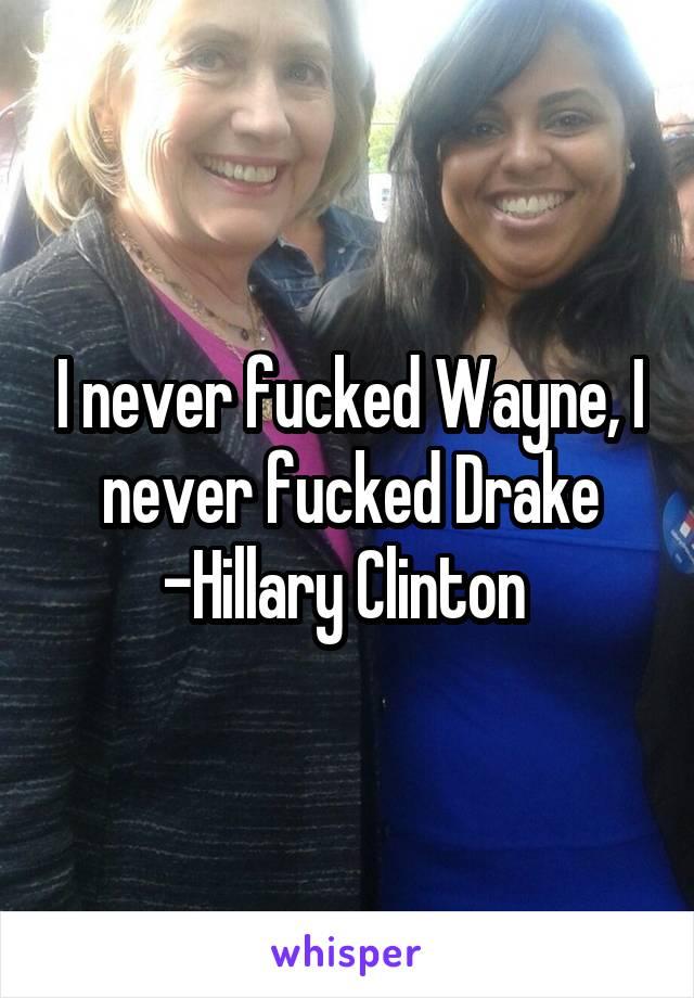 I never fucked Wayne, I never fucked Drake -Hillary Clinton