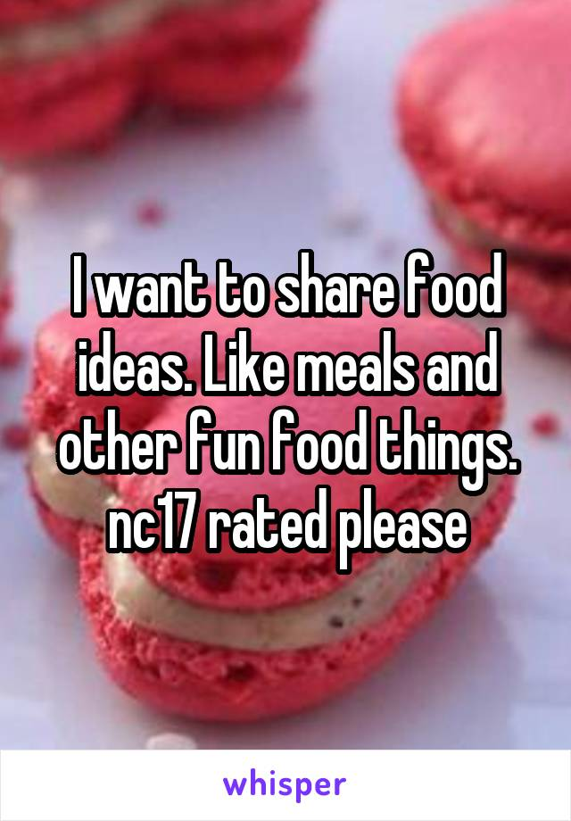 I want to share food ideas. Like meals and other fun food things. nc17 rated please