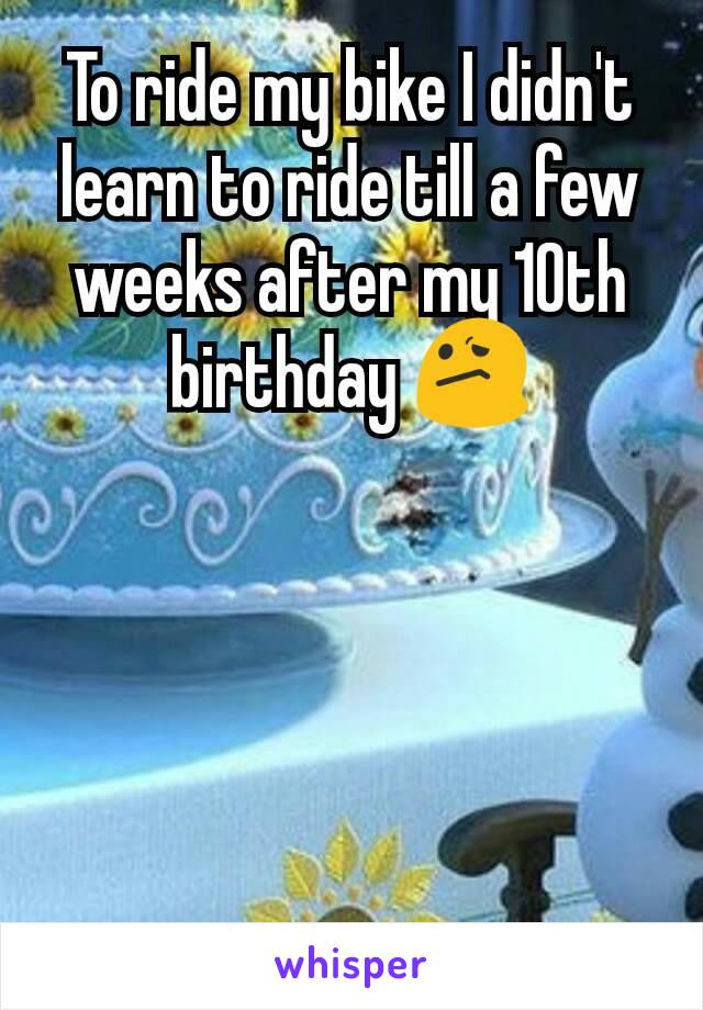 To ride my bike I didn't learn to ride till a few weeks after my 10th birthday 😕