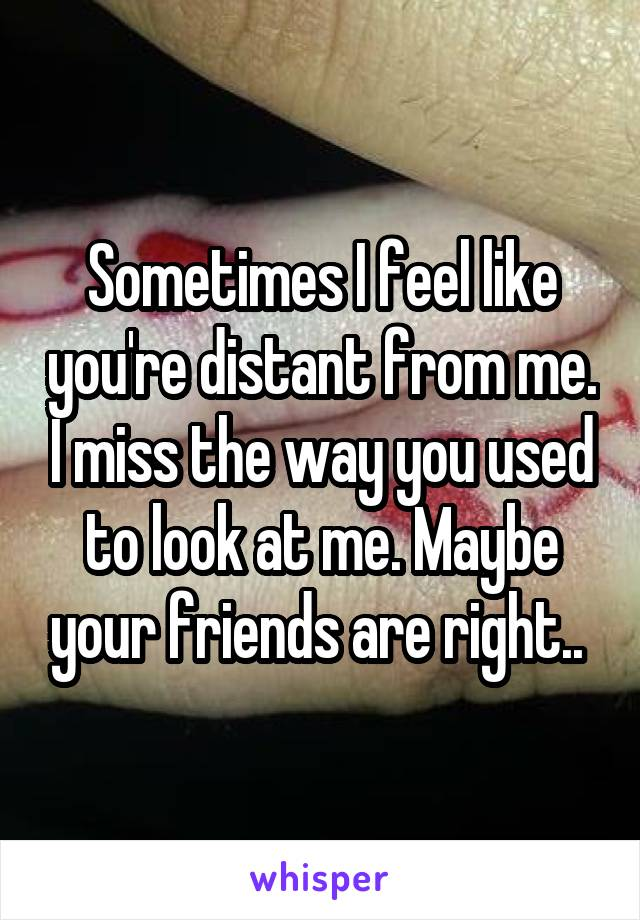 Sometimes I feel like you're distant from me. I miss the way you used to look at me. Maybe your friends are right..