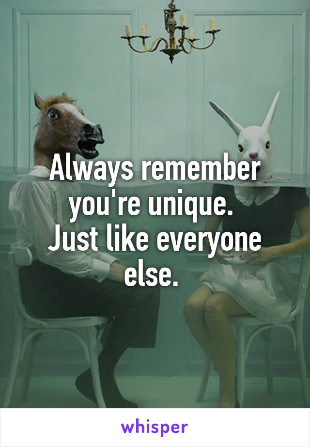 Always remember you're unique.  Just like everyone else.