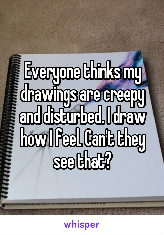 Everyone thinks my drawings are creepy and disturbed. I draw how I feel. Can't they see that?