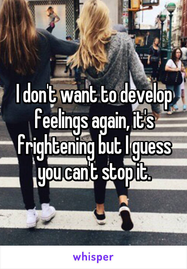 I don't want to develop feelings again, it's frightening but I guess you can't stop it.