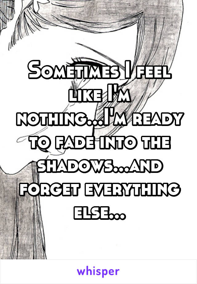 Sometimes I feel like I'm nothing...I'm ready to fade into the shadows...and forget everything else...