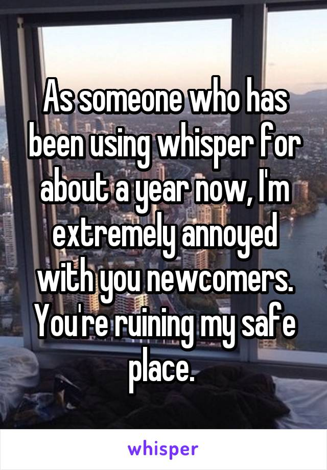 As someone who has been using whisper for about a year now, I'm extremely annoyed with you newcomers. You're ruining my safe place.