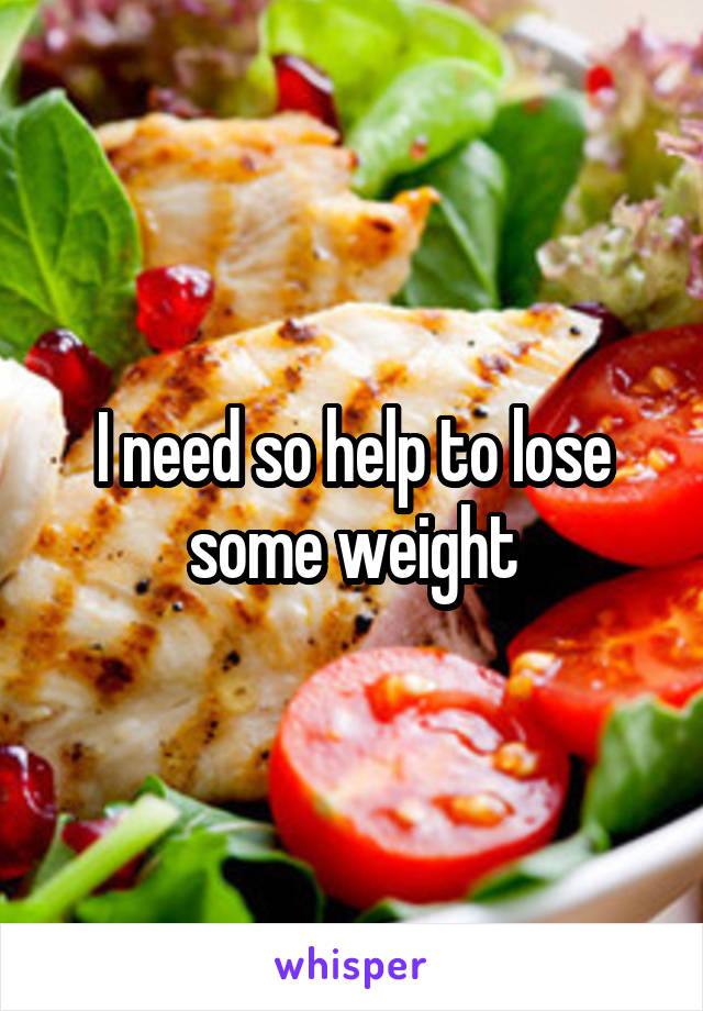 I need so help to lose some weight