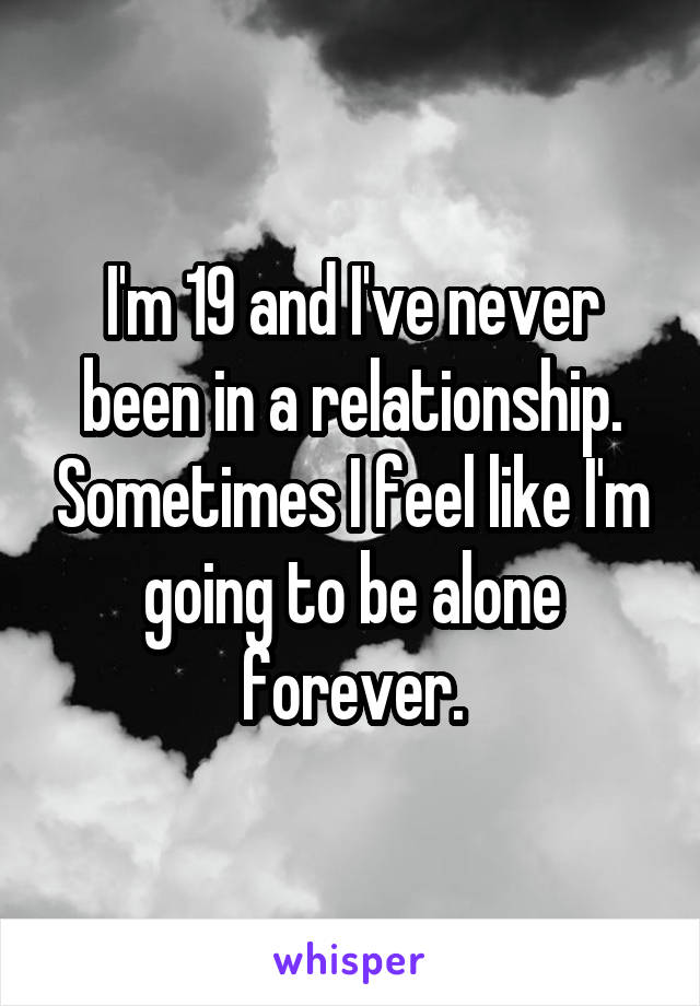 I'm 19 and I've never been in a relationship. Sometimes I feel like I'm going to be alone forever.