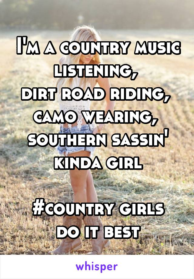 I'm a country music listening,  dirt road riding,  camo wearing,  southern sassin' kinda girl  #country girls do it best