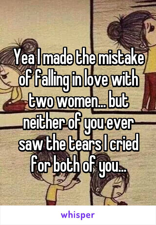 Yea I made the mistake of falling in love with two women... but neither of you ever saw the tears I cried for both of you...