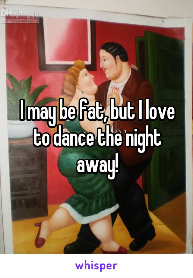I may be fat, but I love to dance the night away!