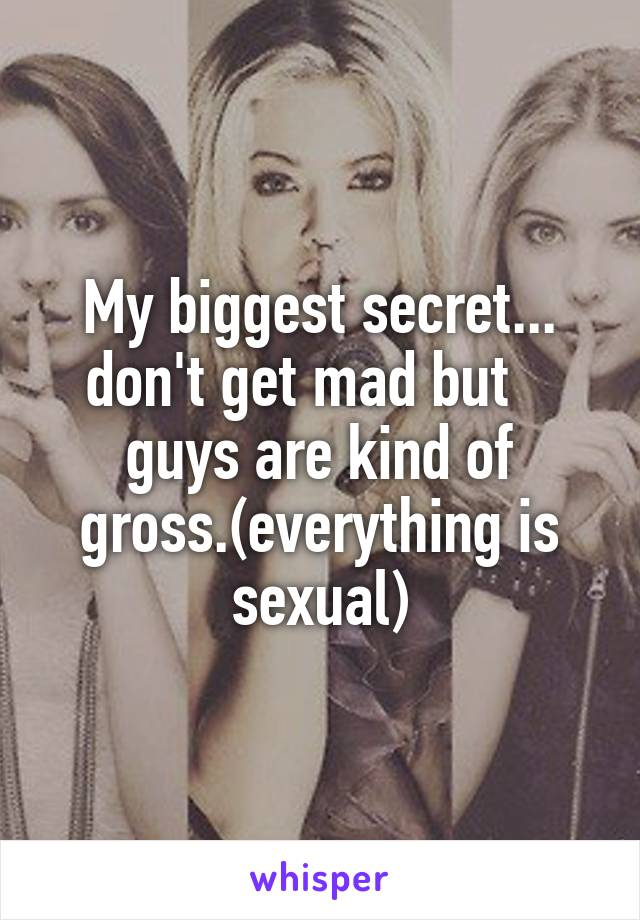My biggest secret... don't get mad but    guys are kind of gross.(everything is sexual)