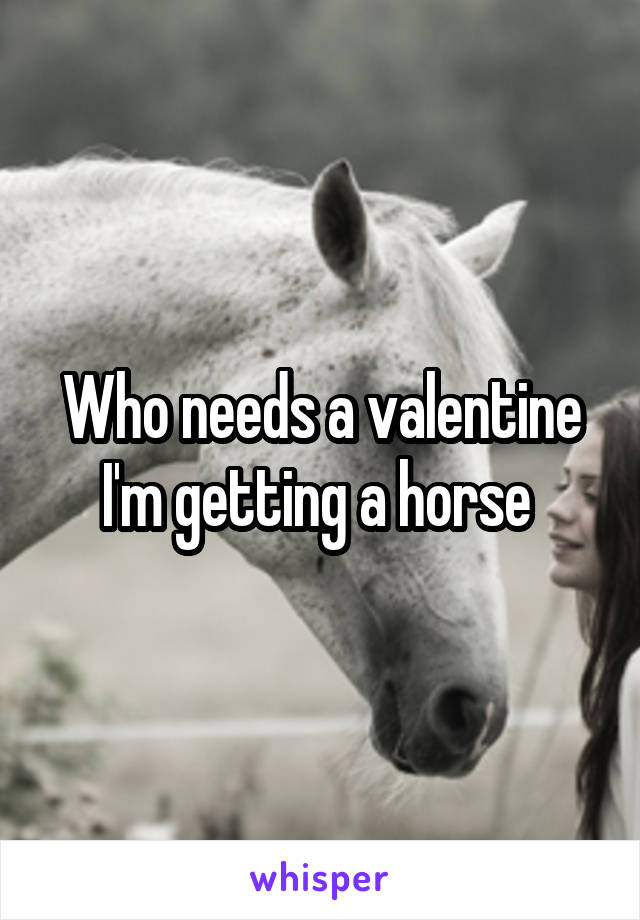 Who needs a valentine I'm getting a horse