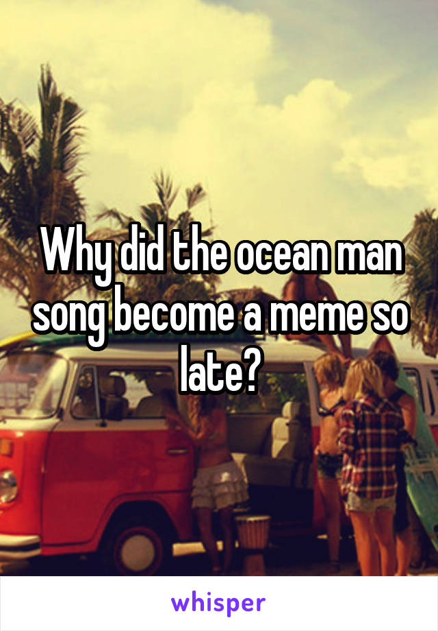 Why did the ocean man song become a meme so late?