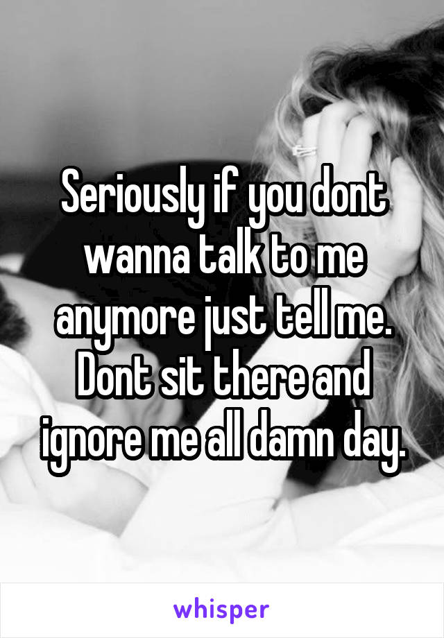 Seriously if you dont wanna talk to me anymore just tell me. Dont sit there and ignore me all damn day.