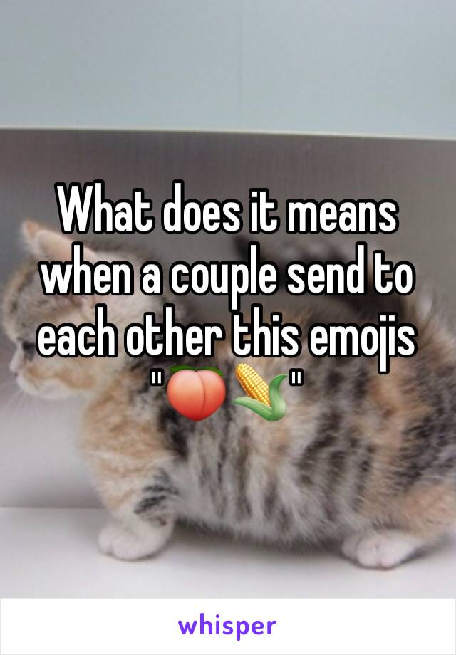 """What does it means when a couple send to each other this emojis """"🍑🌽"""""""