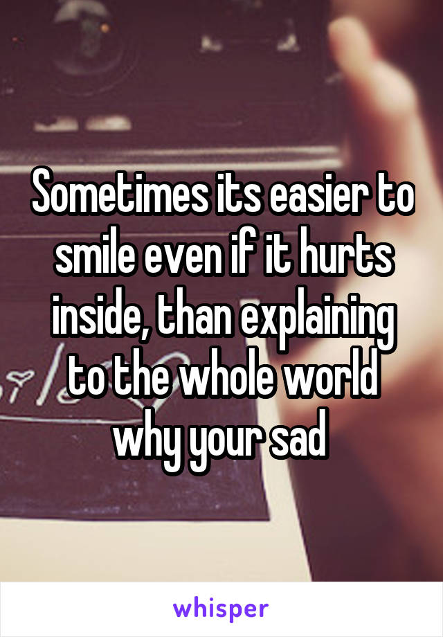 Sometimes its easier to smile even if it hurts inside, than explaining to the whole world why your sad