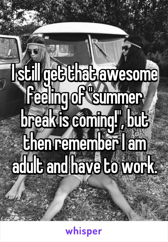 """I still get that awesome feeling of """"summer break is coming!"""", but then remember I am adult and have to work."""