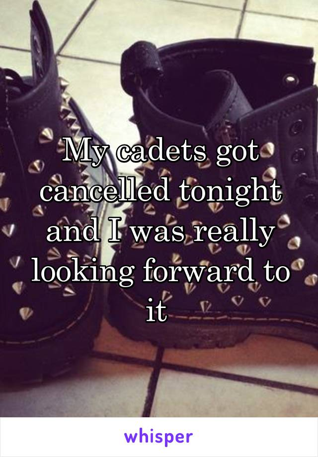 My cadets got cancelled tonight and I was really looking forward to it