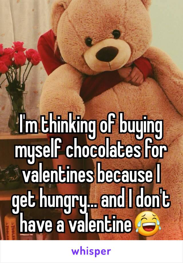 I'm thinking of buying myself chocolates for valentines because I get hungry... and I don't have a valentine😂
