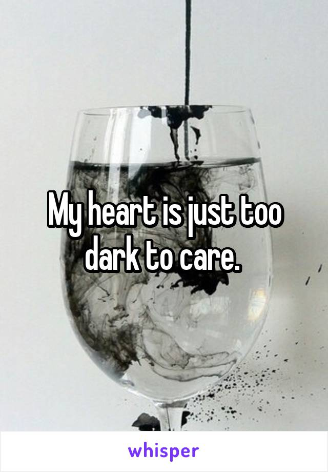 My heart is just too dark to care.