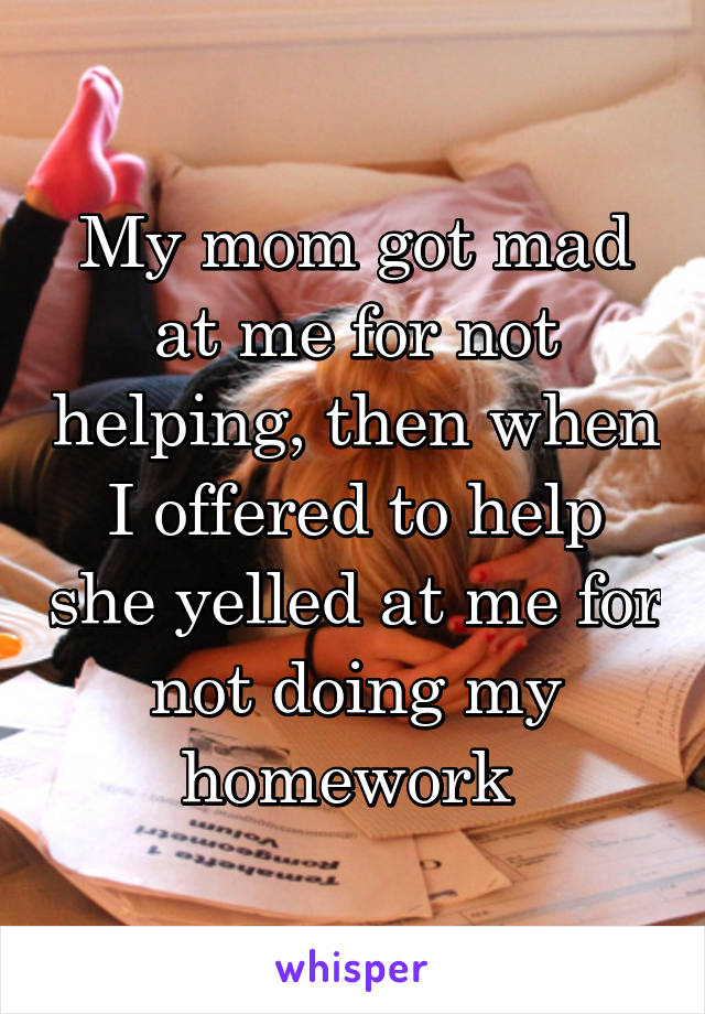 My mom got mad at me for not helping, then when I offered to help she yelled at me for not doing my homework