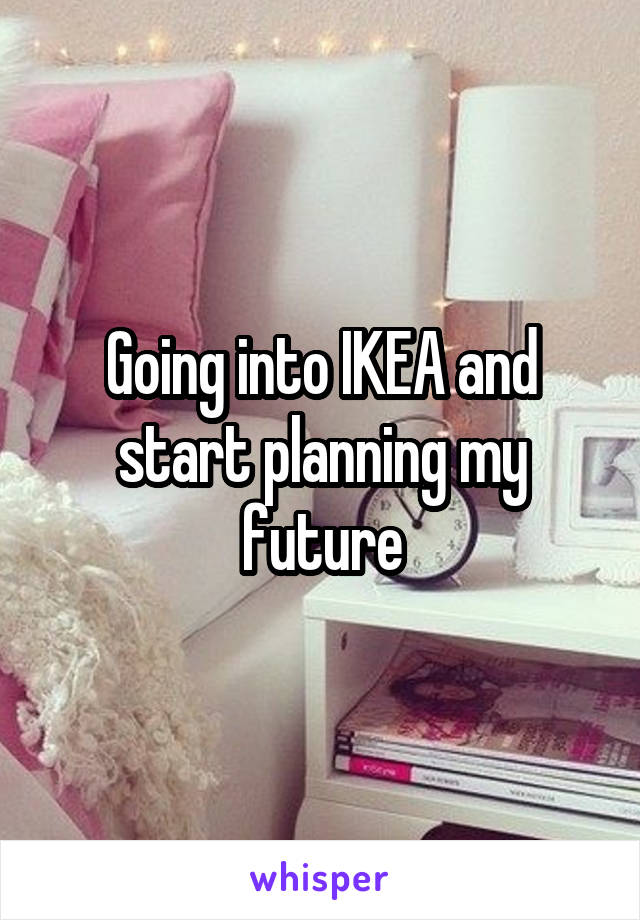 Going into IKEA and start planning my future