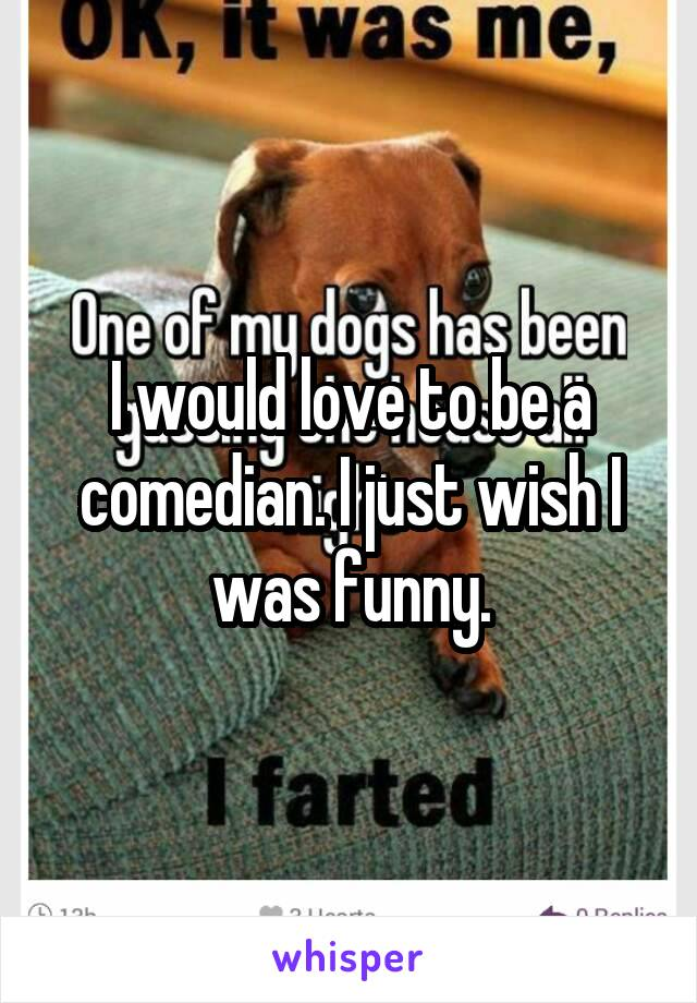 I would love to be a comedian. I just wish I was funny.