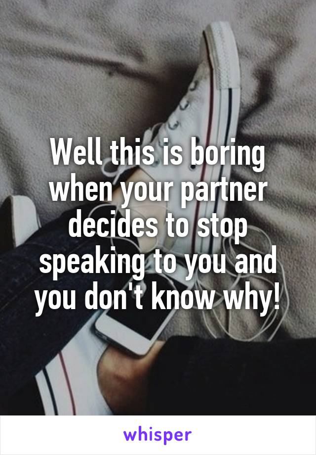 Well this is boring when your partner decides to stop speaking to you and you don't know why!