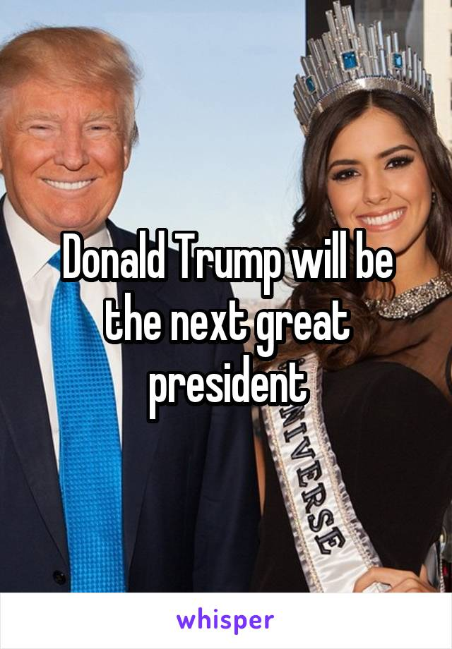 Donald Trump will be the next great president