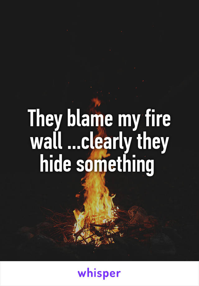 They blame my fire wall ...clearly they hide something