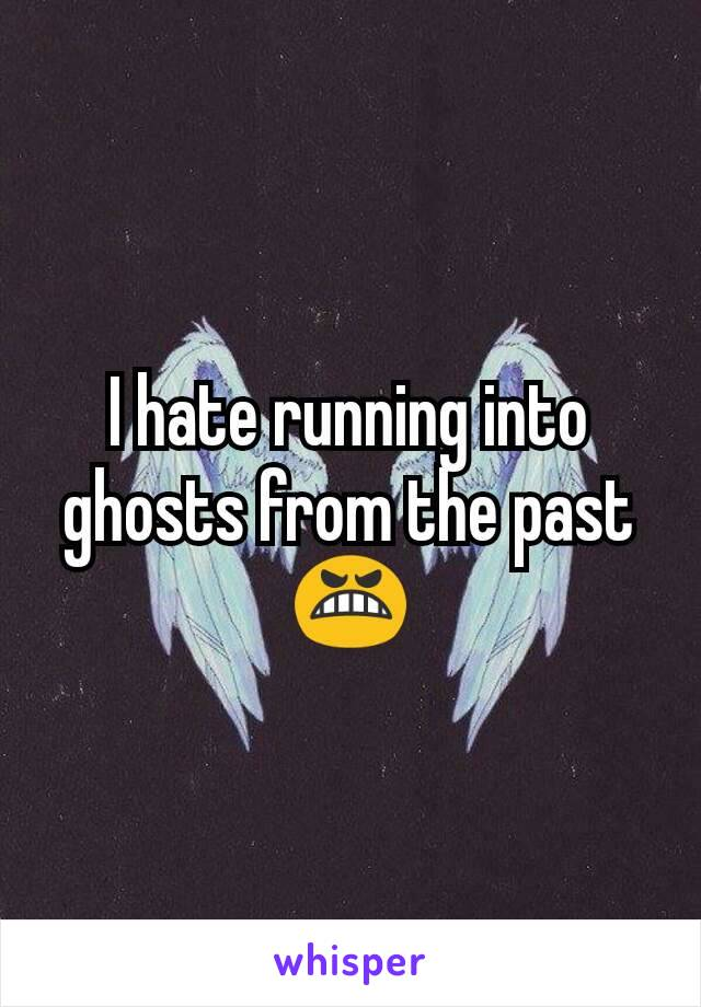 I hate running into ghosts from the past 😬