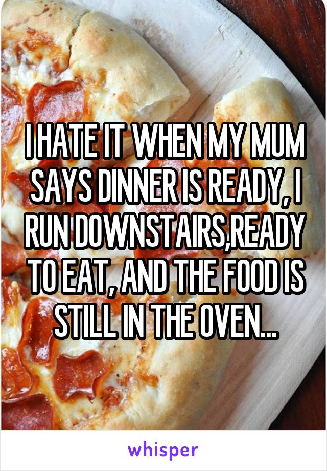 I HATE IT WHEN MY MUM SAYS DINNER IS READY, I RUN DOWNSTAIRS,READY TO EAT, AND THE FOOD IS STILL IN THE OVEN...