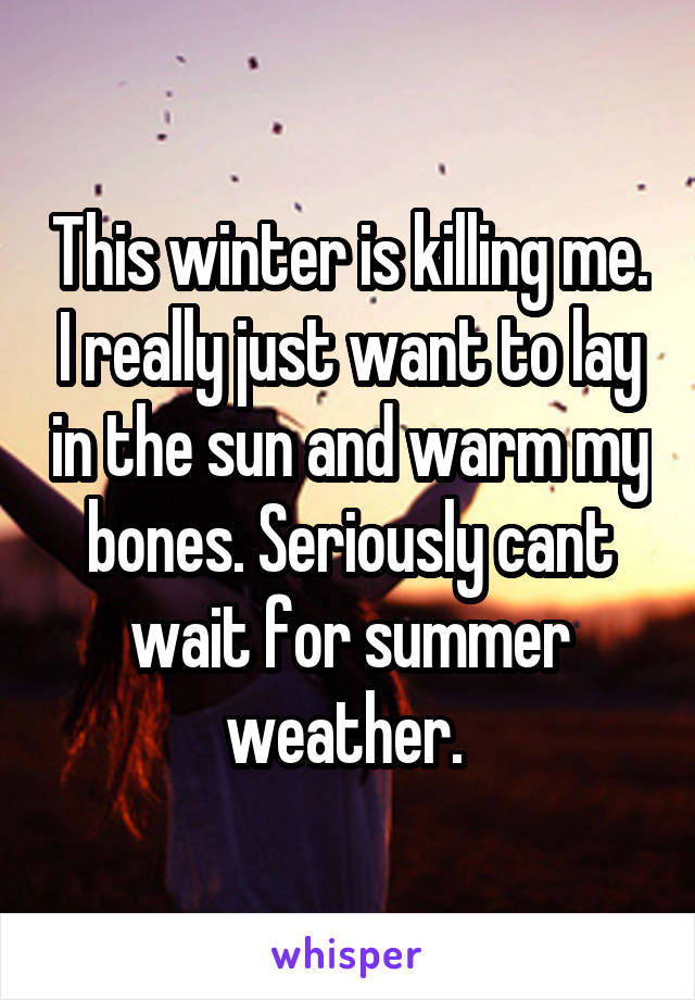 This winter is killing me. I really just want to lay in the sun and warm my bones. Seriously cant wait for summer weather.