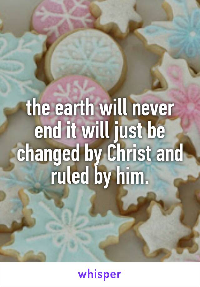 the earth will never end it will just be changed by Christ and ruled by him.
