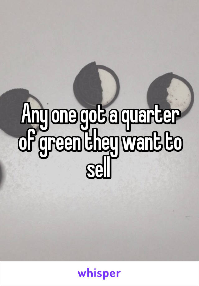 Any one got a quarter of green they want to sell