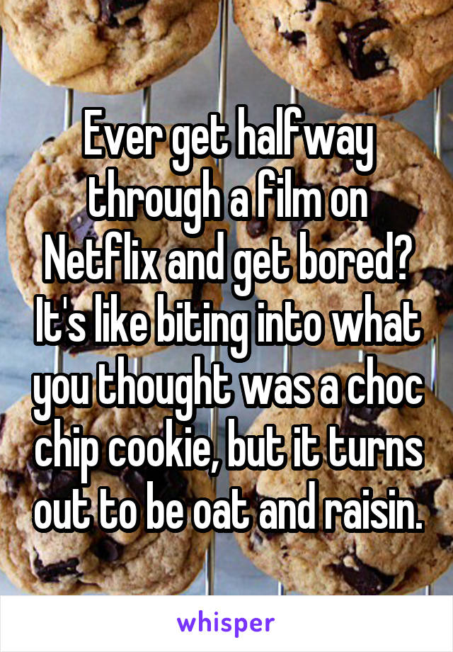 Ever get halfway through a film on Netflix and get bored? It's like biting into what you thought was a choc chip cookie, but it turns out to be oat and raisin.