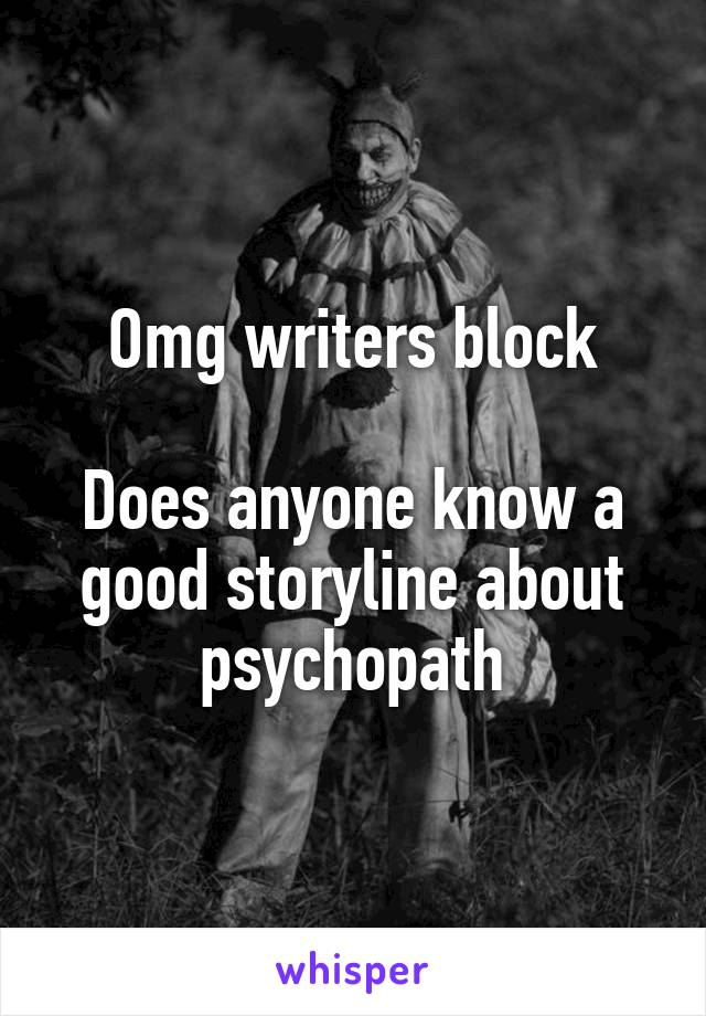 Omg writers block  Does anyone know a good storyline about psychopath
