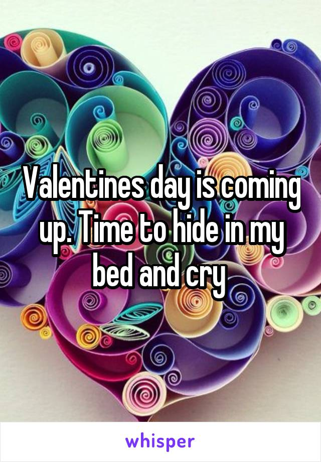 Valentines day is coming up. Time to hide in my bed and cry