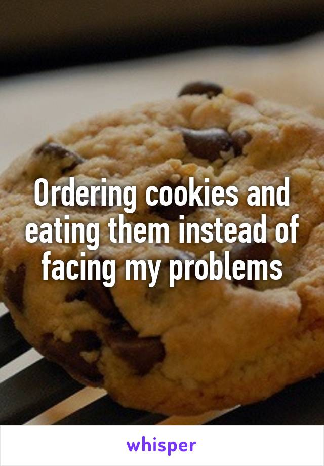 Ordering cookies and eating them instead of facing my problems