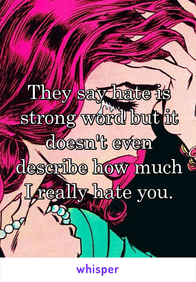 They say hate is strong word but it doesn't even describe how much I really hate you.