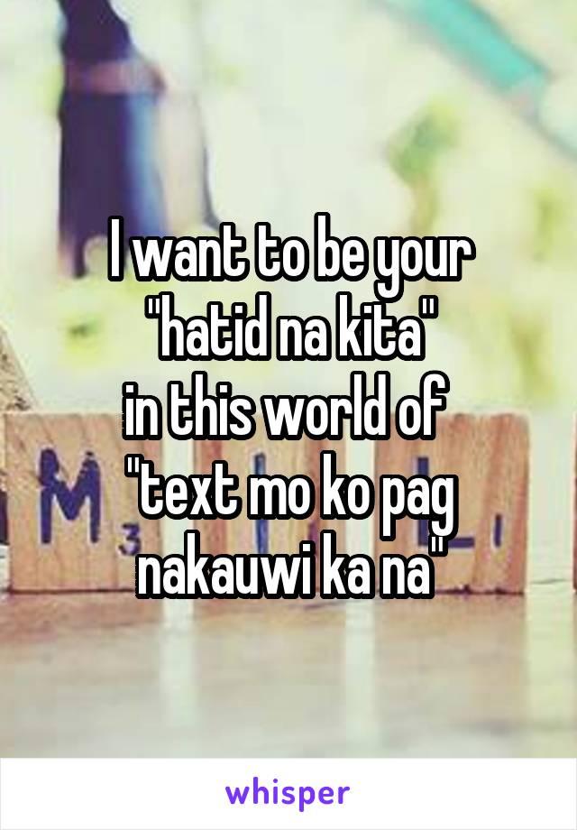 """I want to be your  """"hatid na kita""""  in this world of  """"text mo ko pag nakauwi ka na"""""""