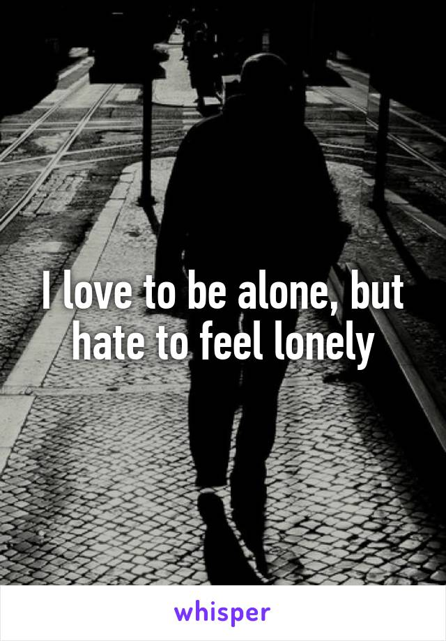 I love to be alone, but hate to feel lonely