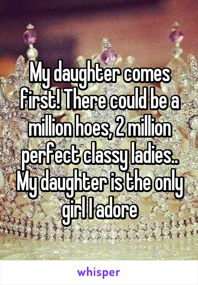 My daughter comes first! There could be a million hoes, 2 million perfect classy ladies.. My daughter is the only girl I adore