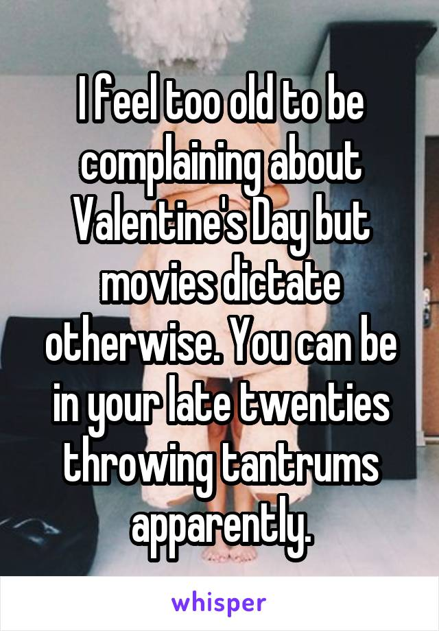 I feel too old to be complaining about Valentine's Day but movies dictate otherwise. You can be in your late twenties throwing tantrums apparently.