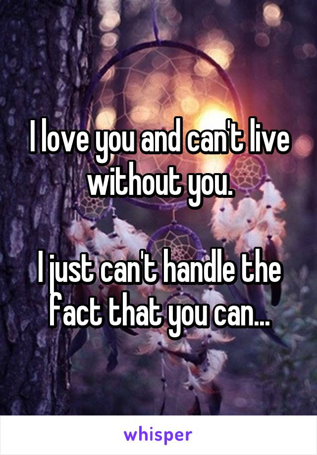 I love you and can't live without you.  I just can't handle the fact that you can...